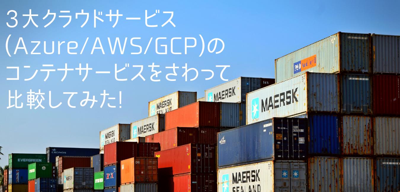 3大クラウドサービス(Azure/AWS/GCP)のコンテナサービスをさわって比較してみた